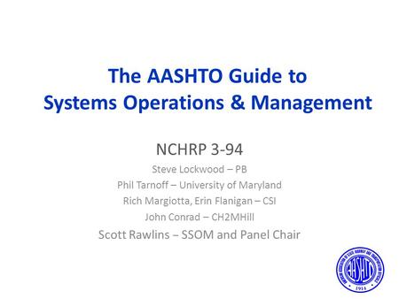 The AASHTO Guide to Systems Operations & Management NCHRP 3-94 Steve Lockwood – PB Phil Tarnoff – University of Maryland Rich Margiotta, Erin Flanigan.