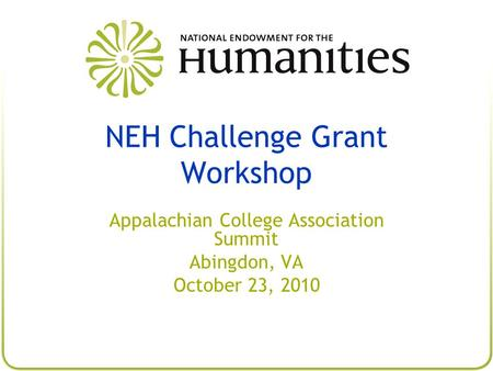 NEH Challenge Grant Workshop Appalachian College Association Summit Abingdon, VA October 23, 2010.