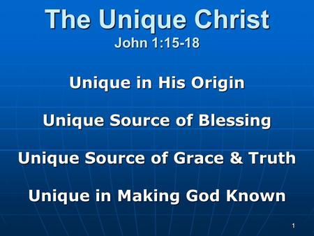 1 The Unique Christ John 1:15-18 Unique in His Origin Unique Source of Blessing Unique Source of Grace & Truth Unique in Making God Known.