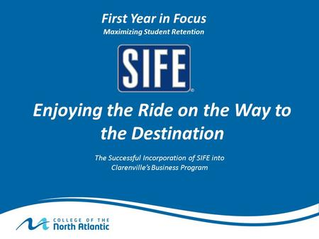 Enjoying the Ride on the Way to the Destination The Successful Incorporation of SIFE into Clarenville's Business Program First Year in Focus Maximizing.