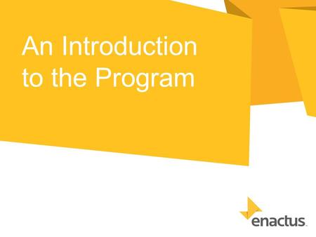 An Introduction to the Program. What is Enactus? A community of student, academic and business leaders committed to using the power of entrepreneurial.
