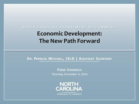 Economic Development: The New Path Forward D R. P ATRICIA M ITCHELL, CE C D | A SSISTANT S ECRETARY F OOD C OUNCILS Thursday, December 4, 2014 NORTH CAROLINA.