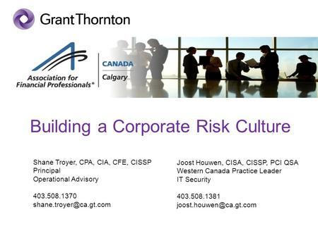 Building a Corporate Risk Culture Shane Troyer, CPA, CIA, CFE, CISSP Principal Operational Advisory 403.508.1370 Joost Houwen, CISA,