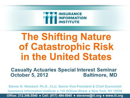 The Shifting Nature of Catastrophic Risk in the United States Casualty Actuaries Special Interest Seminar October 5, 2012 Baltimore, MD Steven N. Weisbart,