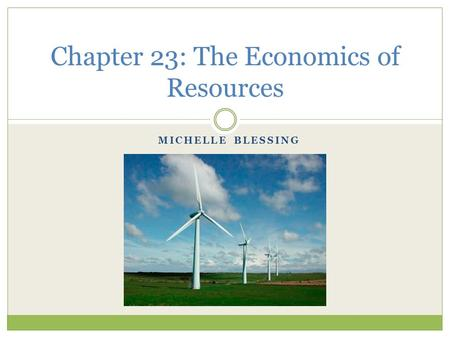 MICHELLE BLESSING Chapter 23: The Economics of Resources.