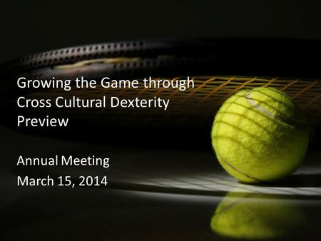 Growing the Game through Cross Cultural Dexterity Preview Annual Meeting March 15, 2014.