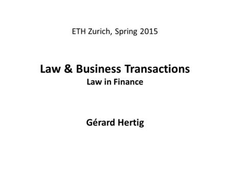 ETH Zurich, Spring 2015 Law & Business Transactions Law in Finance Gérard Hertig.