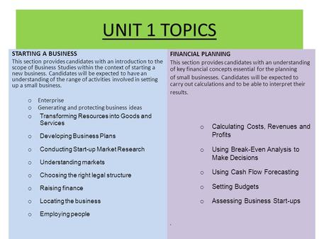 UNIT 1 TOPICS STARTING A BUSINESS This section provides candidates with an introduction to the scope of Business Studies within the context of starting.