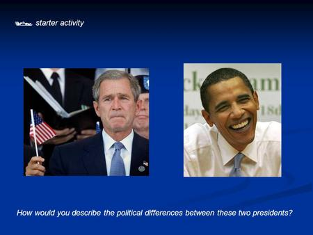  starter activity How would you describe the political differences between these two presidents?
