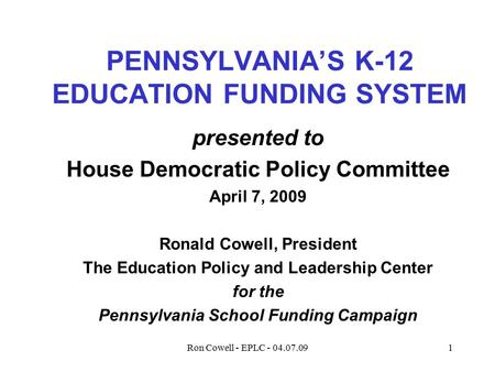 Ron Cowell - EPLC - 04.07.091 PENNSYLVANIA'S K-12 EDUCATION FUNDING SYSTEM presented to House Democratic Policy Committee April 7, 2009 Ronald Cowell,