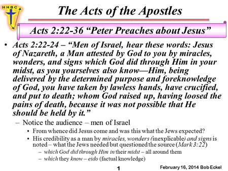 "The Acts of the Apostles February 16, 2014 Bob Eckel 1 Acts 2:22-36 ""Peter Preaches about Jesus"" Acts 2:22-24 – ""Men of Israel, hear these words: Jesus."