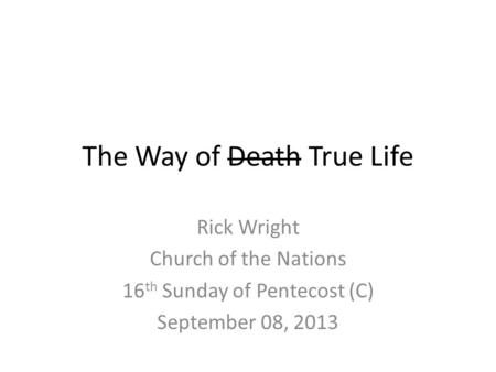 The Way of Death True Life Rick Wright Church of the Nations 16 th Sunday of Pentecost (C) September 08, 2013.
