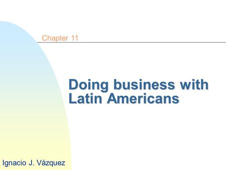 Doing business with Latin Americans Chapter 11 Ignacio J. Vázquez.