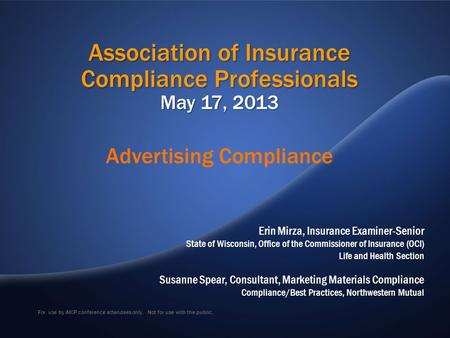 For use by AICP conference attendees only. Not for use with the public. Association of Insurance Compliance Professionals May 17, 2013 Erin Mirza, Insurance.