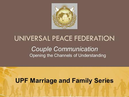 UNIVERSAL PEACE FEDERATION UPF Marriage and Family Series Couple Communication Opening the Channels of Understanding.