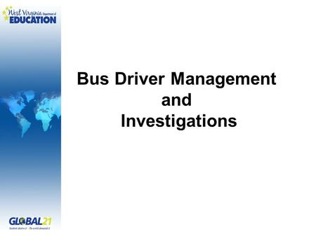 Bus Driver Management and Investigations. By John T. Morrison Investigator West Virginia Department of Education (304) 558-3667