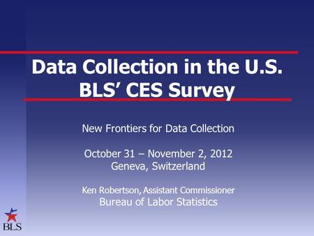Data Collection in the U.S. BLS' CES Survey New Frontiers for Data Collection October 31 – November 2, 2012 Geneva, Switzerland Ken Robertson, Assistant.