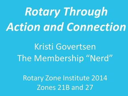 "Rotary Through Action and Connection Kristi Govertsen The Membership ""Nerd"" Rotary Zone Institute 2014 Zones 21B and 27."