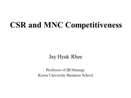 CSR and MNC Competitiveness Jay Hyuk Rhee Professor of IB/Strategy Korea University Business School.