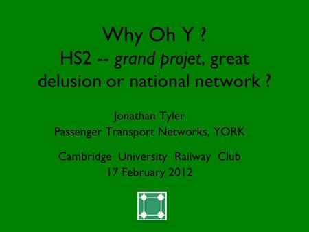 Why Oh Y ? HS2 -- grand projet, great delusion or national network ? Jonathan Tyler Passenger Transport Networks, YORK Cambridge University Railway Club.