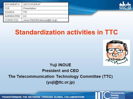 Standardization activities in TTC Yuji INOUE President and CEO The Telecommunication Technology Committee (TTC) DOCUMENT #:GSC13-PLEN-47.