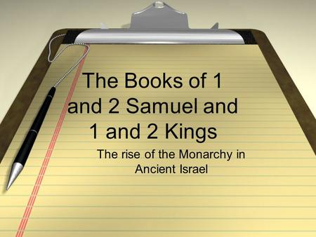 The Books of 1 and 2 Samuel and 1 and 2 Kings The rise of the Monarchy in Ancient Israel.