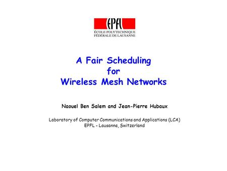 A Fair Scheduling for Wireless Mesh Networks Naouel Ben Salem and Jean-Pierre Hubaux Laboratory of Computer Communications and Applications (LCA) EPFL.