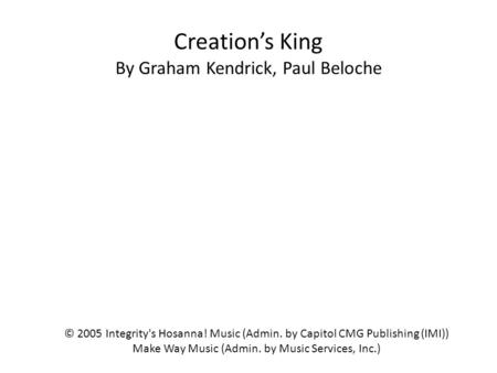 Creation's King By Graham Kendrick, Paul Beloche © 2005 Integrity's Hosanna! Music (Admin. by Capitol CMG Publishing (IMI)) Make Way Music (Admin. by Music.