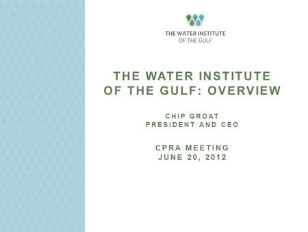 THE WATER INSTITUTE OF THE GULF: OVERVIEW CHIP GROAT PRESIDENT AND CEO CPRA MEETING JUNE 20, 2012.
