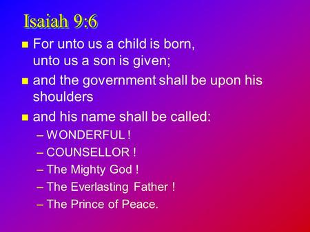 Isaiah 9:6 n For unto us a child is born, unto us a son is given; n and the government shall be upon his shoulders n and his name shall be called: –WONDERFUL.