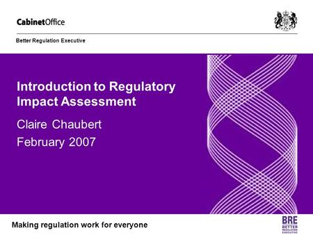 Better Regulation Executive Making regulation work for everyone Introduction to Regulatory Impact Assessment Claire Chaubert February 2007.