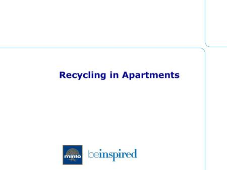 Recycling in Apartments. About Minto  15,500 suites under management  Located in Ottawa, Toronto and London  Mixture of town homes, garden homes, maisonettes,