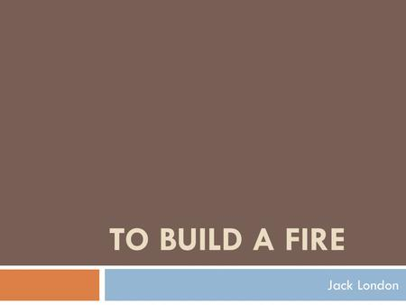 TO BUILD A FIRE Jack London. About it  London based the story on his own travels across the harsh, frozen terrain of Alaska and Canada in 1897-98 during.