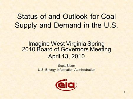 1 Status of and Outlook for Coal Supply and Demand in the U.S. Imagine West Virginia Spring 2010 Board of Governors Meeting April 13, 2010 Scott Sitzer.