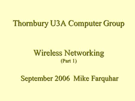 Thornbury U3A Computer Group Wireless Networking (Part 1) September 2006 Mike Farquhar.
