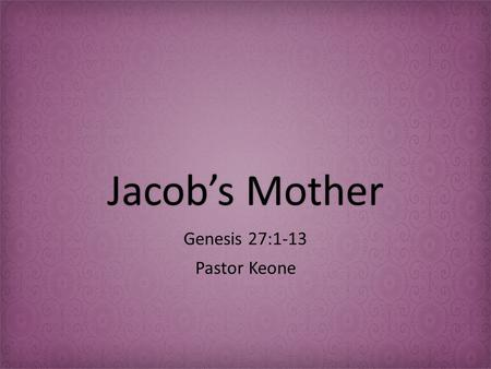 Jacob's MotherJacob's Mother Genesis 27:1-13 Pastor Keone.