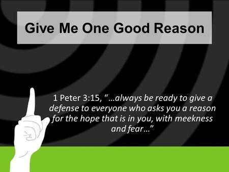 "Give Me One Good Reason 1 Peter 3:15, ""…always be ready to give a defense to everyone who asks you a reason for the hope that is in you, with meekness."
