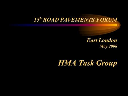 15 h ROAD PAVEMENTS FORUM East London May 2008 HMA Task Group.