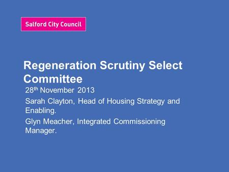 Regeneration Scrutiny Select Committee 28 th November 2013 Sarah Clayton, Head of Housing Strategy and Enabling. Glyn Meacher, Integrated Commissioning.