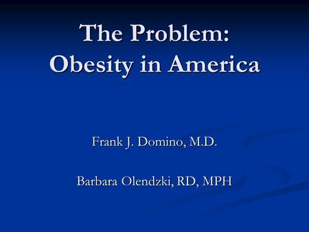 The Problem: Obesity in America Frank J. Domino, M.D. Barbara Olendzki, RD, MPH.