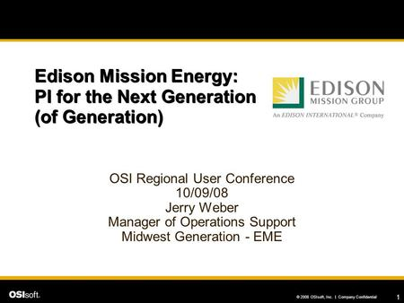1 © 2008 OSIsoft, Inc. | Company Confidential Edison Mission Energy: PI for the Next Generation (of Generation) OSI Regional User Conference 10/09/08 Jerry.