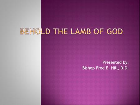 Presented by: Bishop Fred E. Hill, D.D..  Lamb of God  Easter  Passover  Isaiah tells about the coming Lamb of God  John the Baptist Presents the.