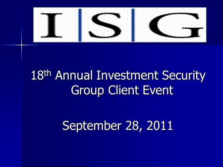 18 th Annual Investment Security Group Client Event September 28, 2011.