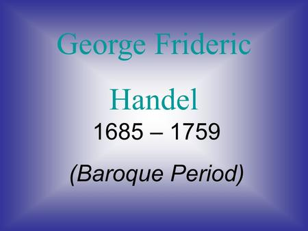 George Frideric Handel 1685 – 1759 (Baroque Period)