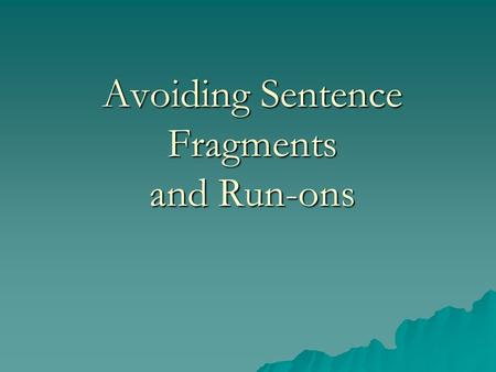 Avoiding Sentence Fragments and Run-ons Recognizing Fragments  an incomplete idea punctuated as a complete sentence  Example 1: that he wanted to use.