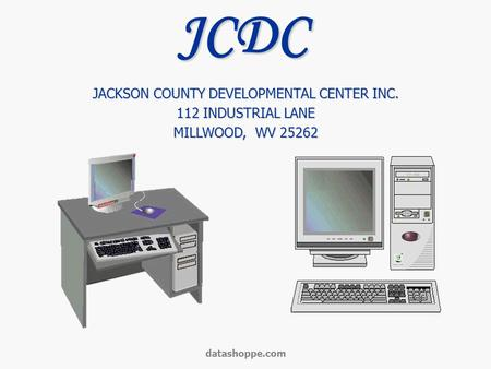 Datashoppe.com JACKSON COUNTY DEVELOPMENTAL CENTER INC. 112 INDUSTRIAL LANE MILLWOOD, WV 25262 JCDC.