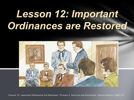 """ ""Lesson 12: Important Ordinances Are Restored,"" Primary 5: Doctrine <strong>and</strong> Covenants: Church History, (1997),57 Lesson 12: Important Ordinances are Restored."