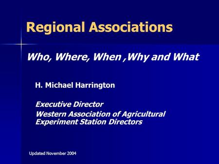 Regional Associations Who, Where, When,Why and What H. Michael Harrington Executive Director Western Association of Agricultural Experiment Station Directors.