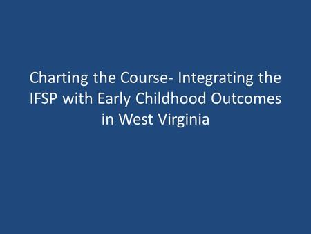 Charting the Course- Integrating the IFSP with Early Childhood Outcomes in West Virginia.