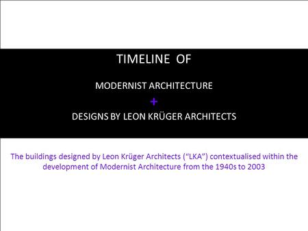 "TIMELINE OF MODERNIST ARCHITECTURE + DESIGNS BY LEON KRÜGER ARCHITECTS The buildings designed by Leon Krüger Architects (""LKA"") contextualised within the."